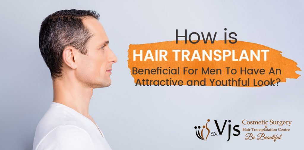 How is hair transplant beneficial for men to have an attractive and youthful look