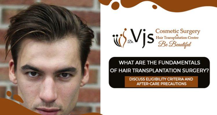 Fundamentals Of Hair Transplantation Surgery & Eligibility Criteria And After-care Precautions